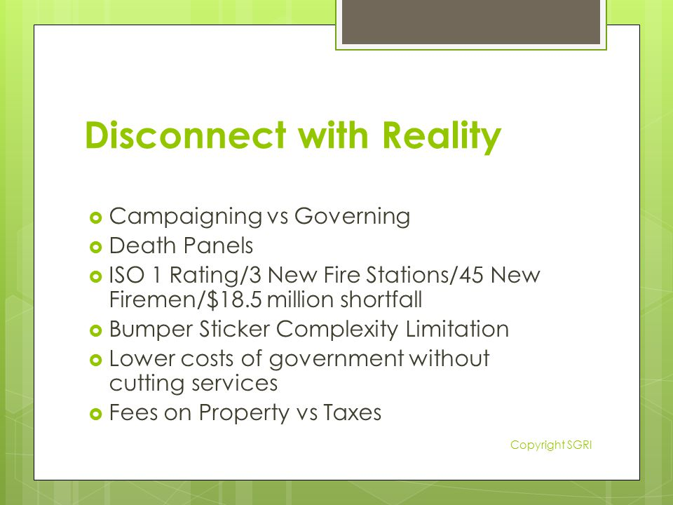Disconnect with Reality  Campaigning vs Governing  Death Panels  ISO 1 Rating/3 New Fire Stations/45 New Firemen/$18.5 million shortfall  Bumper Sticker Complexity Limitation  Lower costs of government without cutting services  Fees on Property vs Taxes Copyright SGRI