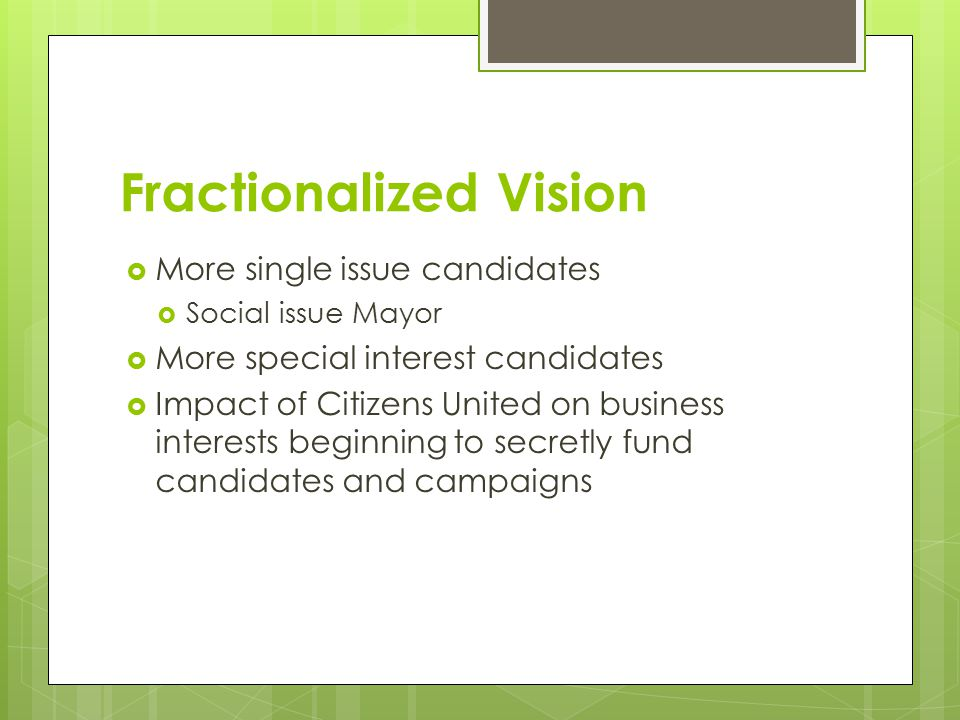 Fractionalized Vision  More single issue candidates  Social issue Mayor  More special interest candidates  Impact of Citizens United on business interests beginning to secretly fund candidates and campaigns