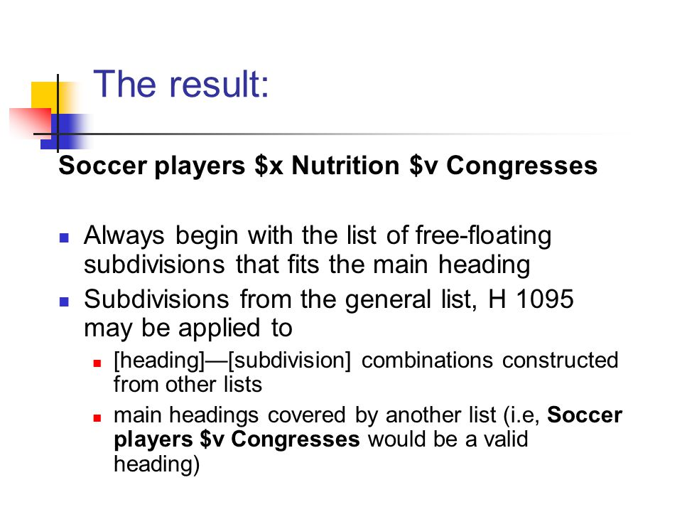 The result: Soccer players $x Nutrition $v Congresses Always begin with the list of free-floating subdivisions that fits the main heading Subdivisions from the general list, H 1095 may be applied to [heading]—[subdivision] combinations constructed from other lists main headings covered by another list (i.e, Soccer players $v Congresses would be a valid heading)