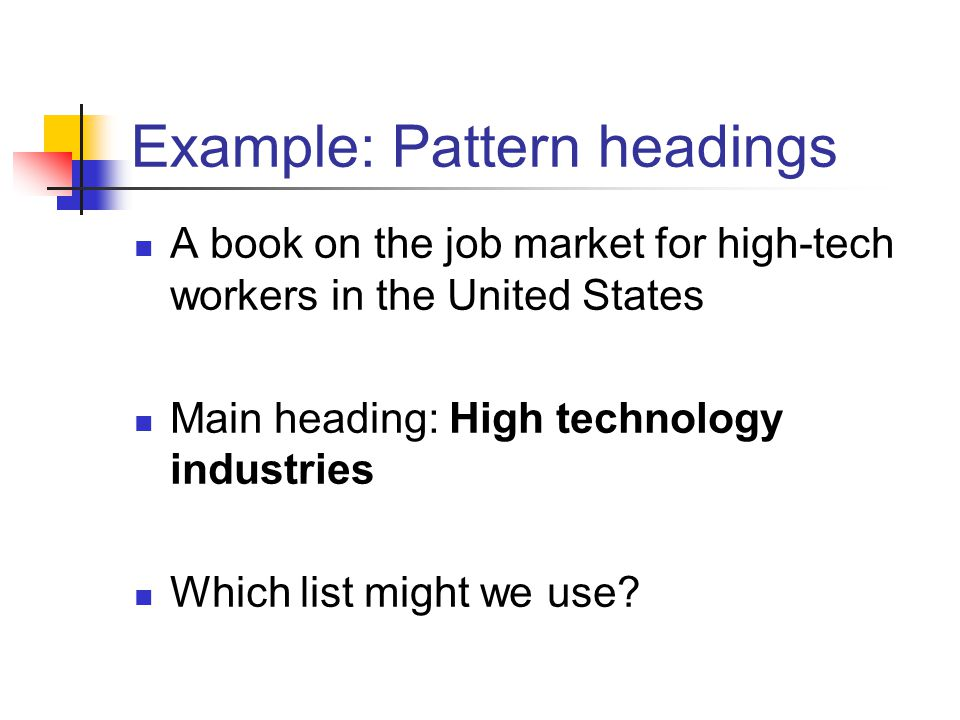 Example: Pattern headings A book on the job market for high-tech workers in the United States Main heading: High technology industries Which list migh