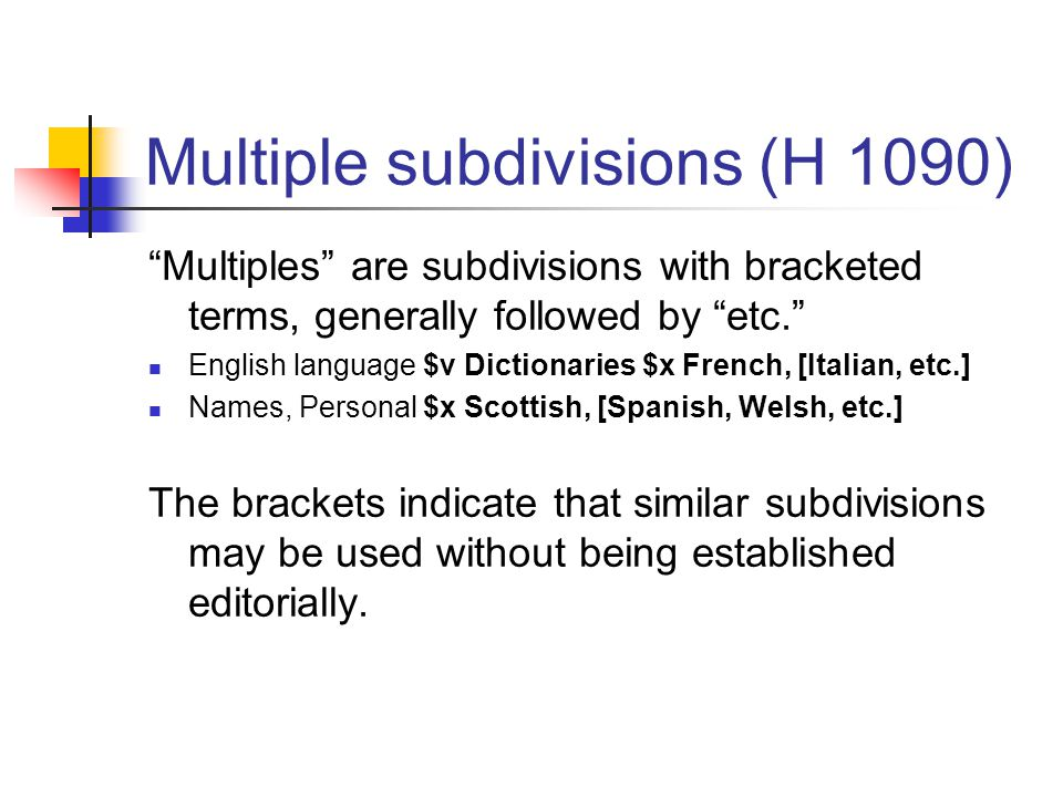 Multiple subdivisions (H 1090) Multiples are subdivisions with bracketed terms, generally followed by etc. English language $v Dictionaries $x French, [Italian, etc.] Names, Personal $x Scottish, [Spanish, Welsh, etc.] The brackets indicate that similar subdivisions may be used without being established editorially.
