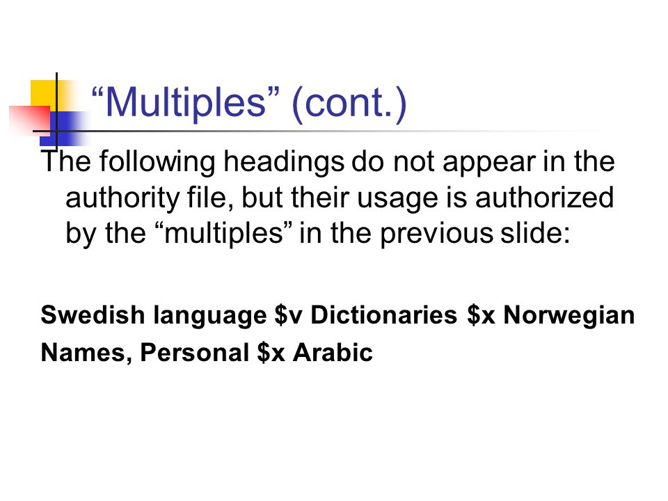 Multiples (cont.) The following headings do not appear in the authority file, but their usage is authorized by the multiples in the previous slide: Swedish language $v Dictionaries $x Norwegian Names, Personal $x Arabic