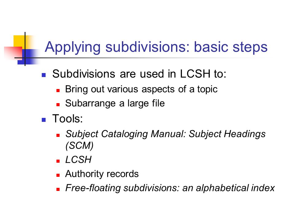 Applying subdivisions: basic steps Subdivisions are used in LCSH to: Bring out various aspects of a topic Subarrange a large file Tools: Subject Catal