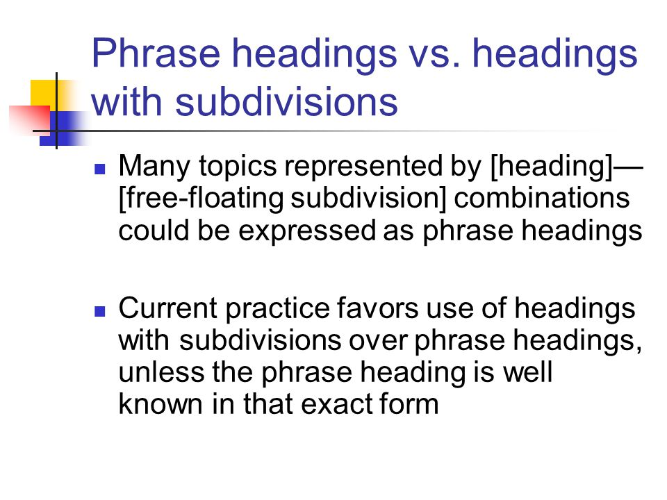 Phrase headings vs. headings with subdivisions Many topics represented by [heading]— [free-floating subdivision] combinations could be expressed as ph