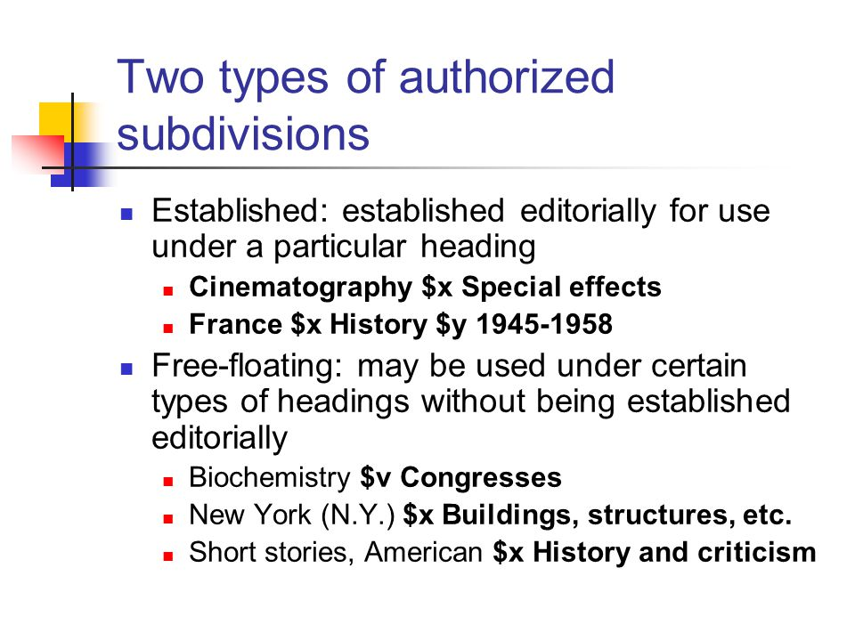 Two types of authorized subdivisions Established: established editorially for use under a particular heading Cinematography $x Special effects France $x History $y 1945-1958 Free-floating: may be used under certain types of headings without being established editorially Biochemistry $v Congresses New York (N.Y.) $x Buildings, structures, etc.