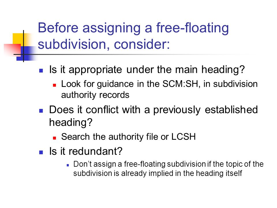 Before assigning a free-floating subdivision, consider: Is it appropriate under the main heading.