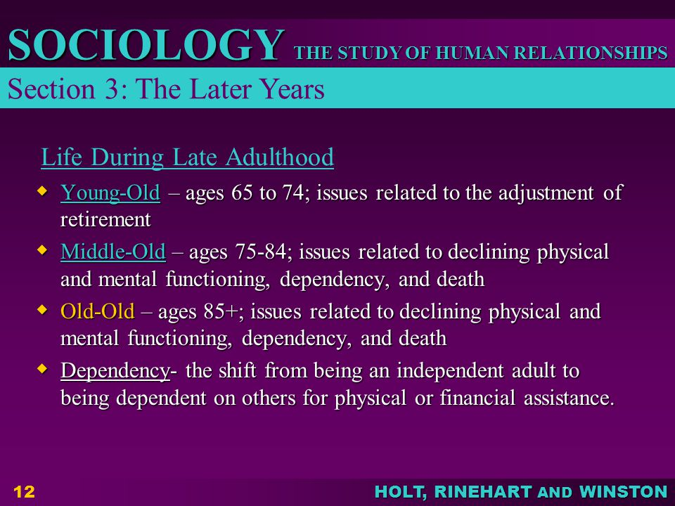 THE STUDY OF HUMAN RELATIONSHIPS SOCIOLOGY HOLT, RINEHART AND WINSTON 12 Life During Late Adulthood  Young-Old – ages 65 to 74; issues related to the adjustment of retirement Young-Old  Middle-Old – ages 75-84; issues related to declining physical and mental functioning, dependency, and death Middle-Old  Old-Old – ages 85+; issues related to declining physical and mental functioning, dependency, and death  Dependency- the shift from being an independent adult to being dependent on others for physical or financial assistance.