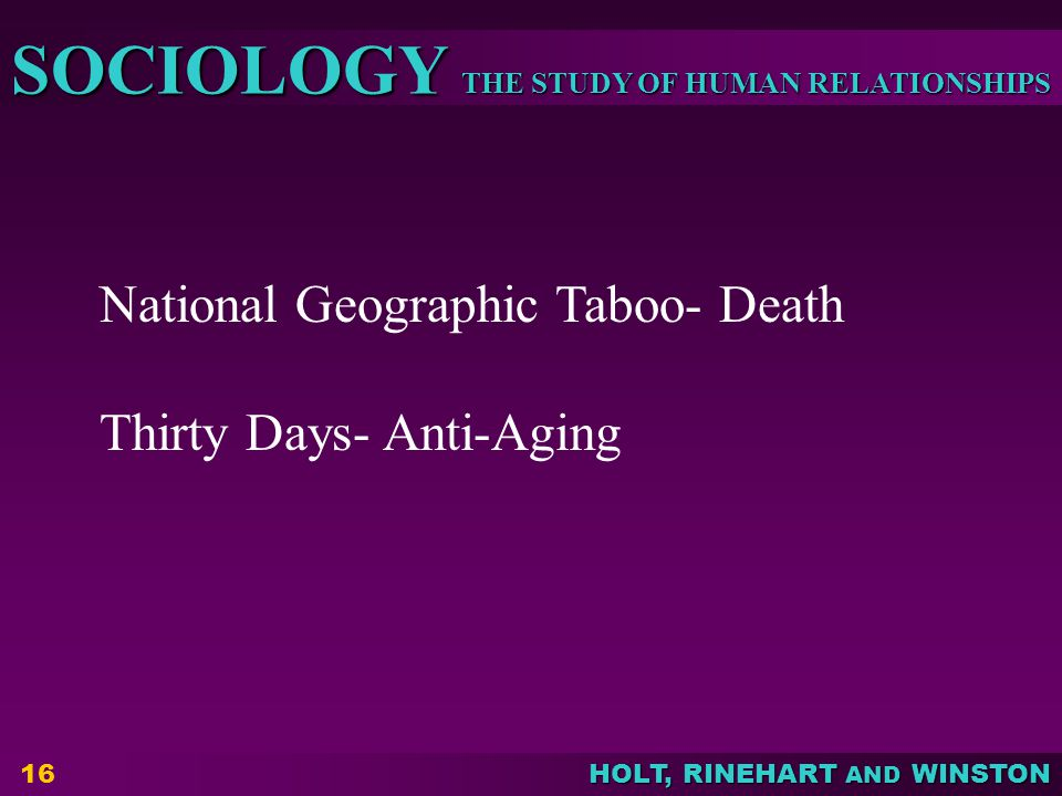 THE STUDY OF HUMAN RELATIONSHIPS SOCIOLOGY HOLT, RINEHART AND WINSTON 16 National Geographic Taboo- Death Thirty Days- Anti-Aging