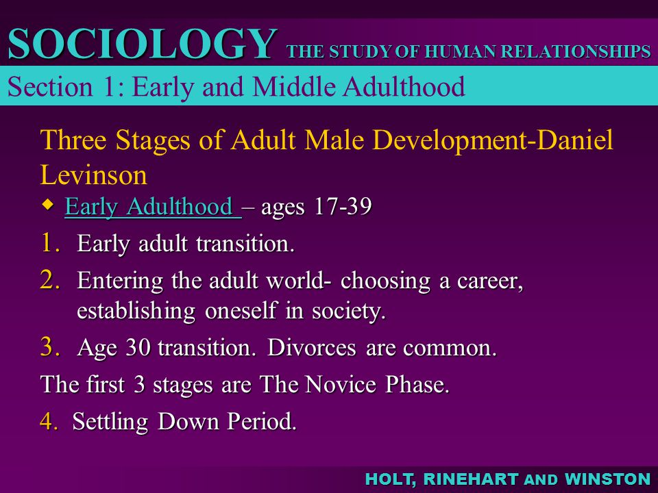 THE STUDY OF HUMAN RELATIONSHIPS SOCIOLOGY HOLT, RINEHART AND WINSTON Three Stages of Adult Male Development-Daniel Levinson  Early Adulthood – ages 17-39 Early Adulthood Early Adulthood 1.
