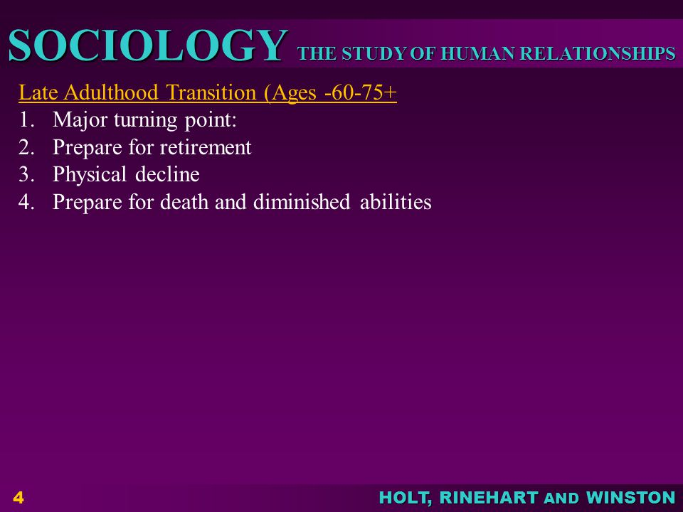 THE STUDY OF HUMAN RELATIONSHIPS SOCIOLOGY HOLT, RINEHART AND WINSTON 4 Late Adulthood Transition (Ages -60-75+ 1.Major turning point: 2.Prepare for retirement 3.Physical decline 4.Prepare for death and diminished abilities