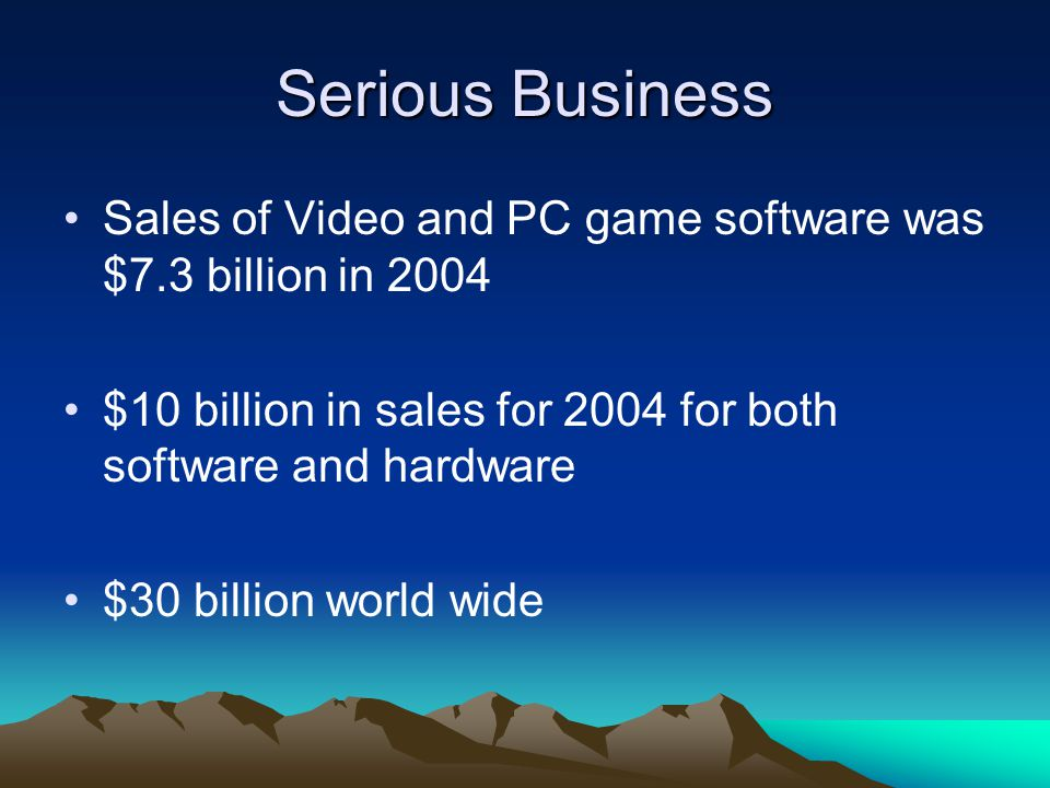 Serious Business Sales of Video and PC game software was $7.3 billion in 2004 $10 billion in sales for 2004 for both software and hardware $30 billion