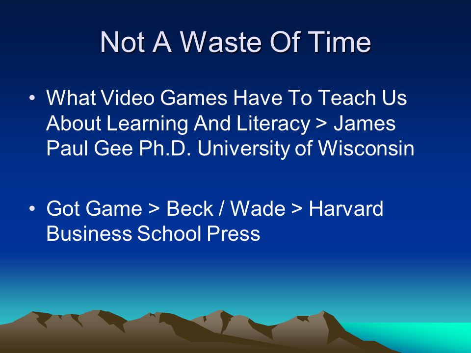 Not A Waste Of Time What Video Games Have To Teach Us About Learning And Literacy > James Paul Gee Ph.D. University of Wisconsin Got Game > Beck / Wad