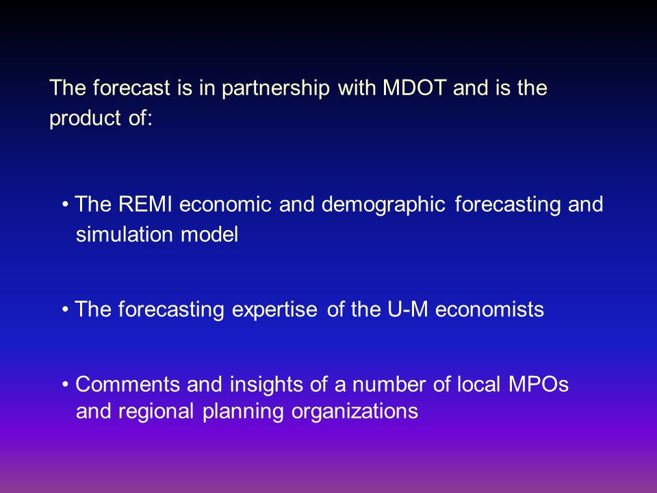 The REMI economic and demographic forecasting and simulation model The forecasting expertise of the U-M economists Comments and insights of a number of local MPOs and regional planning organizations The forecast is in partnership with MDOT and is the product of: