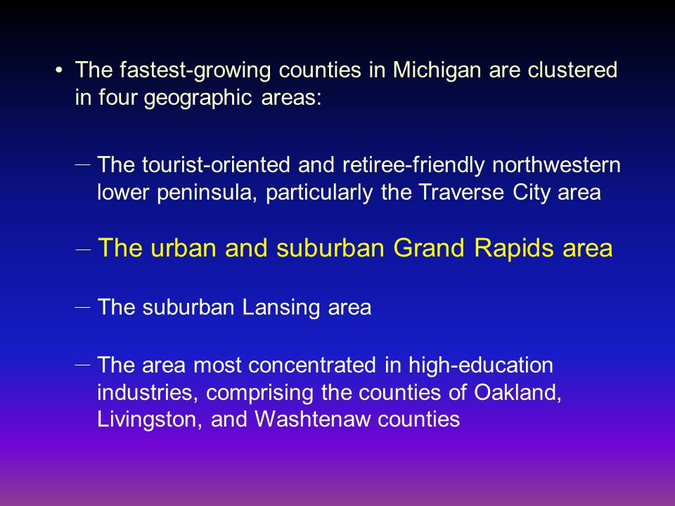 The fastest-growing counties in Michigan are clustered in four geographic areas: ● The tourist-oriented and retiree-friendly northwestern lower peninsula, particularly the Traverse City area — The urban and suburban Grand Rapids area — The suburban Lansing area — The area most concentrated in high-education industries, comprising the counties of Oakland, Livingston, and Washtenaw counties —
