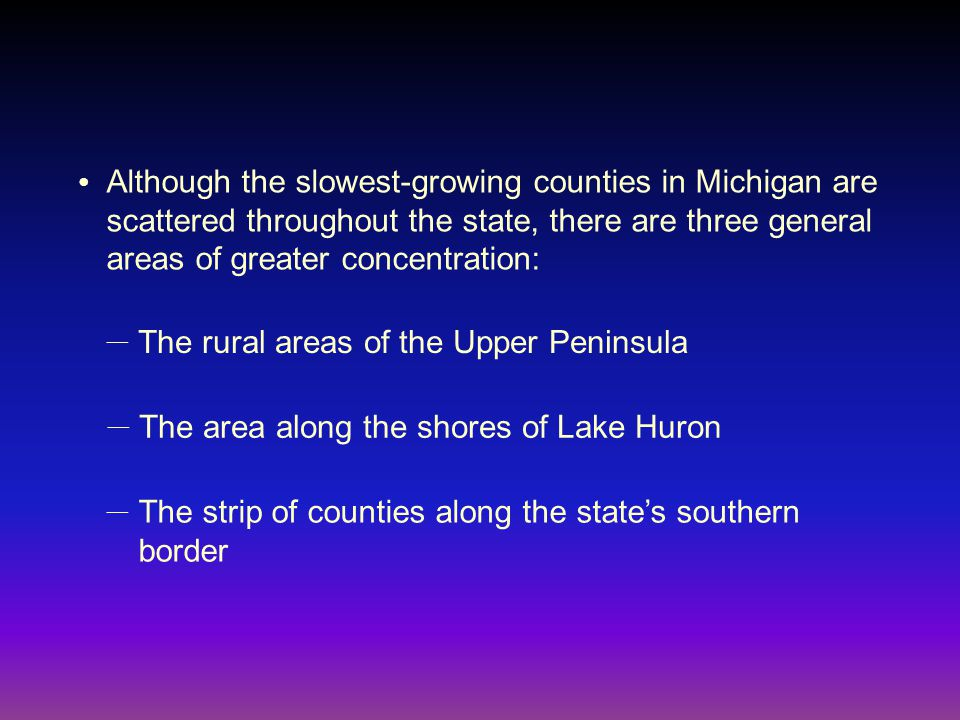 Although the slowest-growing counties in Michigan are scattered throughout the state, there are three general areas of greater concentration: ● The rural areas of the Upper Peninsula — The area along the shores of Lake Huron — The strip of counties along the state's southern border —