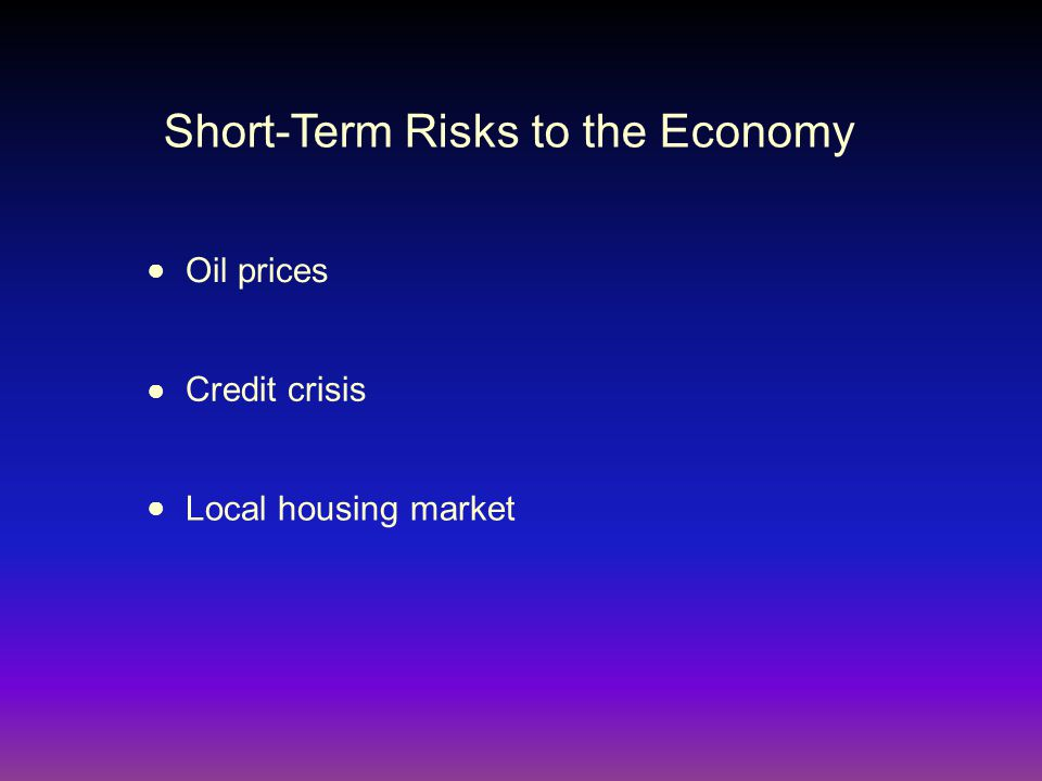 Short-Term Risks to the Economy Oil prices ● Credit crisis ● Local housing market ●