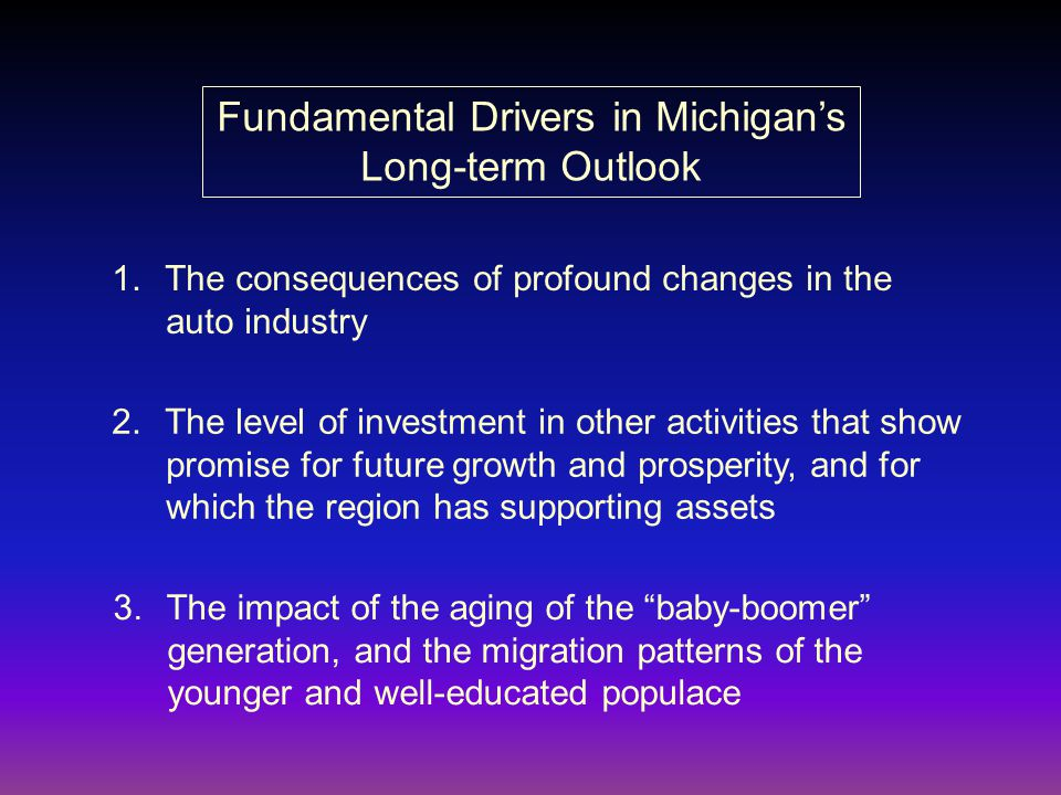 Fundamental Drivers in Michigan's Long-term Outlook 1.The consequences of profound changes in the auto industry 2.The level of investment in other activities that show promise for future growth and prosperity, and for which the region has supporting assets 3.The impact of the aging of the baby-boomer generation, and the migration patterns of the younger and well-educated populace