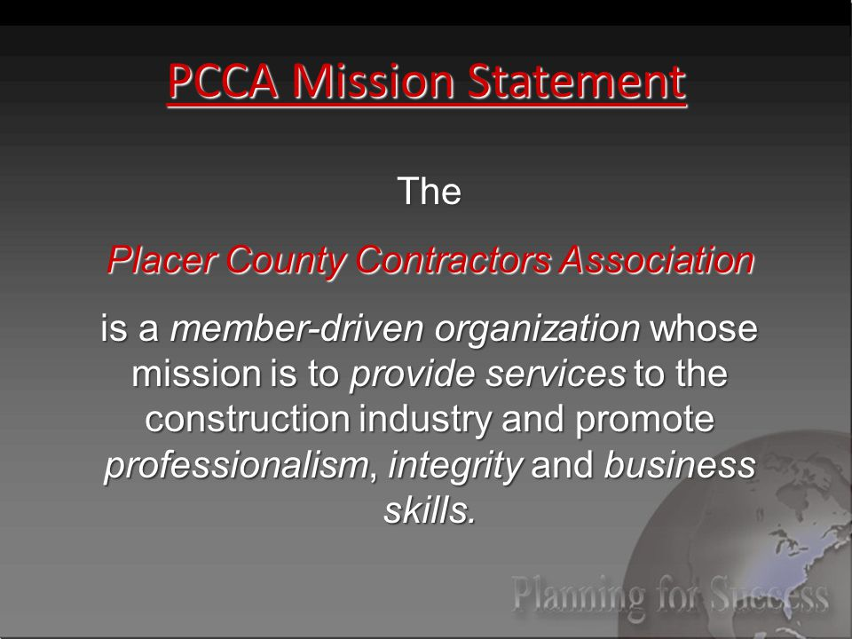 PCCA Mission Statement The Placer County Contractors Association is a member-driven organization whose mission is to provide services to the construction industry and promote professionalism, integrity and business skills.