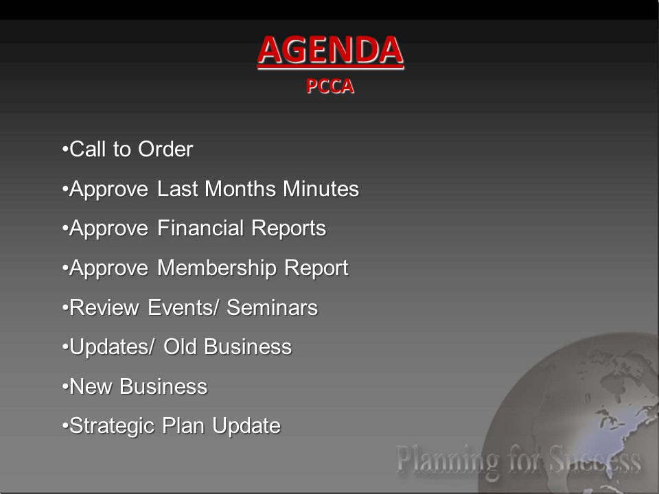 AGENDA PCCA Call to OrderCall to Order Approve Last Months MinutesApprove Last Months Minutes Approve Financial ReportsApprove Financial Reports Approve Membership ReportApprove Membership Report Review Events/ SeminarsReview Events/ Seminars Updates/ Old BusinessUpdates/ Old Business New BusinessNew Business Strategic Plan UpdateStrategic Plan Update