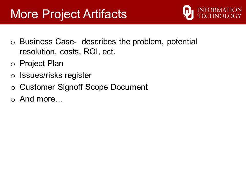 More Project Artifacts o Business Case- describes the problem, potential resolution, costs, ROI, ect.