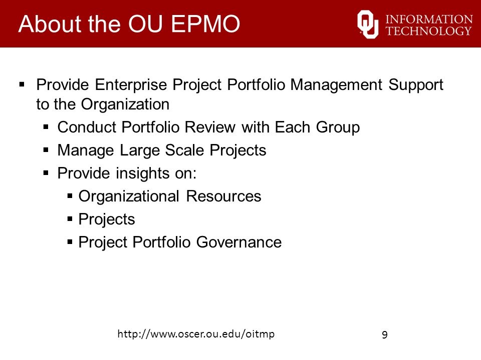 About the OU EPMO  Provide Enterprise Project Portfolio Management Support to the Organization  Conduct Portfolio Review with Each Group  Manage Large Scale Projects  Provide insights on:  Organizational Resources  Projects  Project Portfolio Governance http://www.oscer.ou.edu/oitmp 9