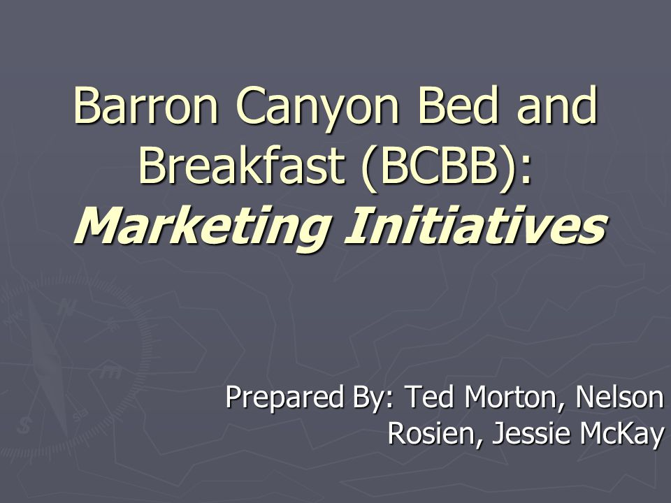 Barron Canyon Bed and Breakfast (BCBB): Marketing Initiatives Prepared By: Ted Morton, Nelson Rosien, Jessie McKay