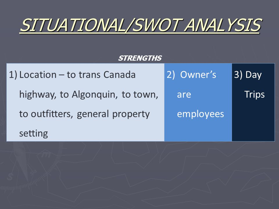 SITUATIONAL/SWOT ANALYSIS 1)Location – to trans Canada highway, to Algonquin, to town, to outfitters, general property setting 2) Owner's are employees 3) Day Trips STRENGTHS