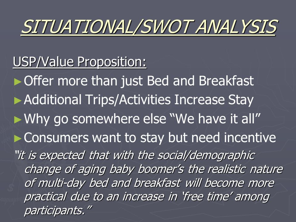 SITUATIONAL/SWOT ANALYSIS USP/Value Proposition: ► ► Offer more than just Bed and Breakfast ► ► Additional Trips/Activities Increase Stay ► ► Why go somewhere else We have it all ► ► Consumers want to stay but need incentive it is expected that with the social/demographic change of aging baby boomer's the realistic nature of multi-day bed and breakfast will become more practical due to an increase in 'free time' among participants. it is expected that with the social/demographic change of aging baby boomer's the realistic nature of multi-day bed and breakfast will become more practical due to an increase in 'free time' among participants.