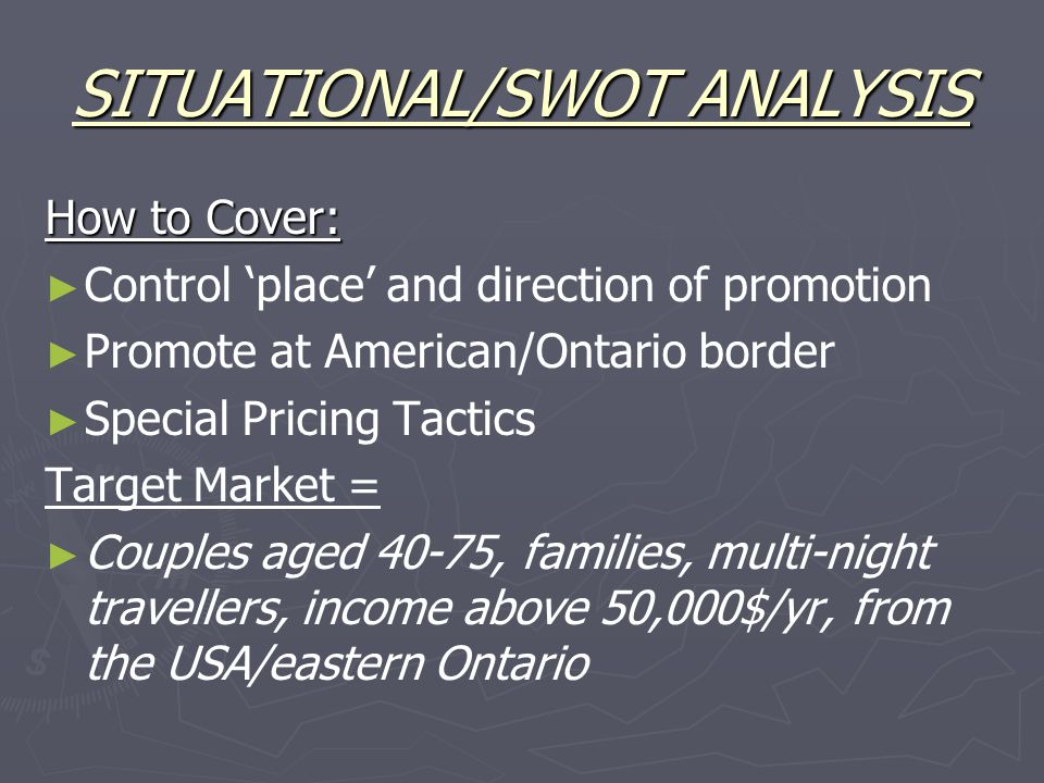SITUATIONAL/SWOT ANALYSIS How to Cover: ► ► Control 'place' and direction of promotion ► ► Promote at American/Ontario border ► ► Special Pricing Tactics Target Market = ► ► Couples aged 40-75, families, multi-night travellers, income above 50,000$/yr, from the USA/eastern Ontario