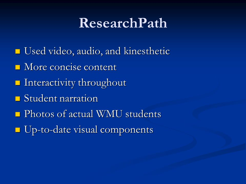 ResearchPath Used video, audio, and kinesthetic Used video, audio, and kinesthetic More concise content More concise content Interactivity throughout Interactivity throughout Student narration Student narration Photos of actual WMU students Photos of actual WMU students Up-to-date visual components Up-to-date visual components
