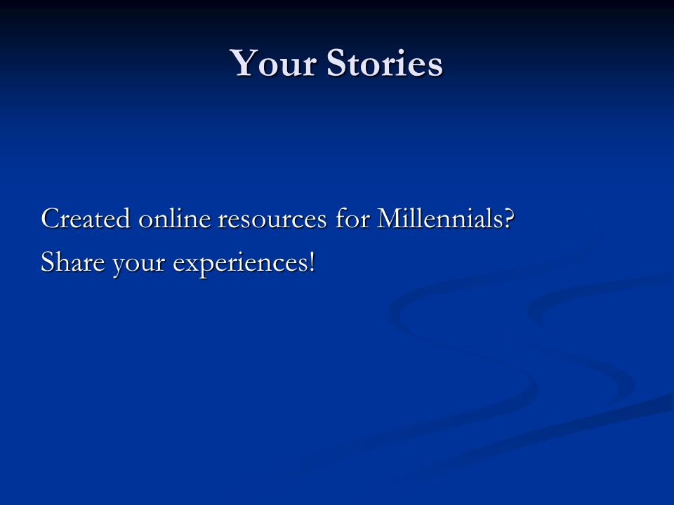 Your Stories Created online resources for Millennials Share your experiences!