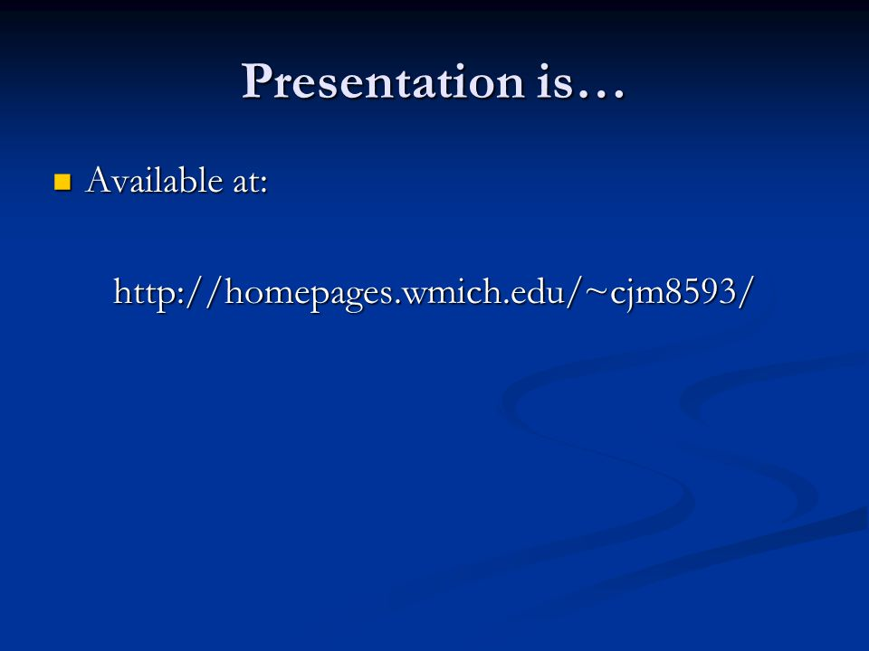 Presentation is… Available at: Available at:http://homepages.wmich.edu/~cjm8593/