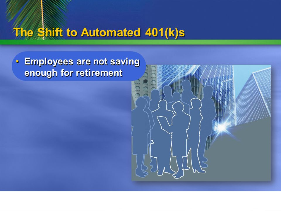 The Shift to Automated 401(k)s Employees are not saving enough for retirement