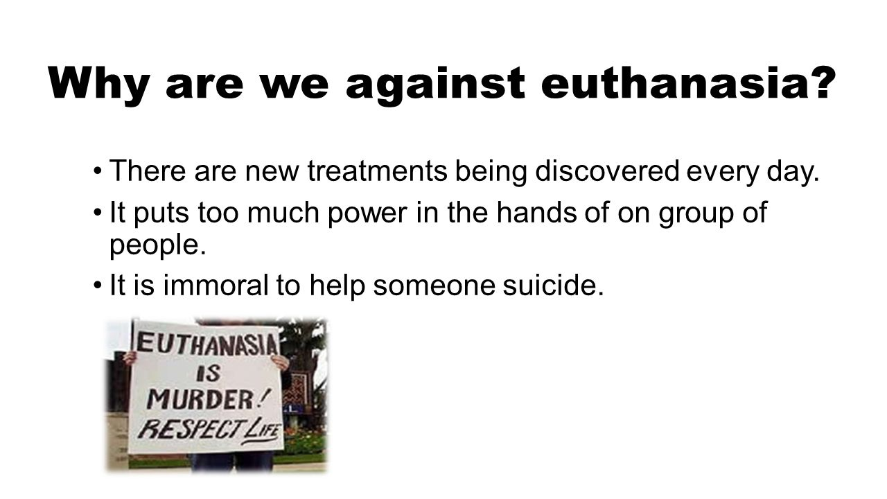 Why are we against euthanasia? There are new treatments being discovered every day. It puts too much power in the hands of on group of people. It is i
