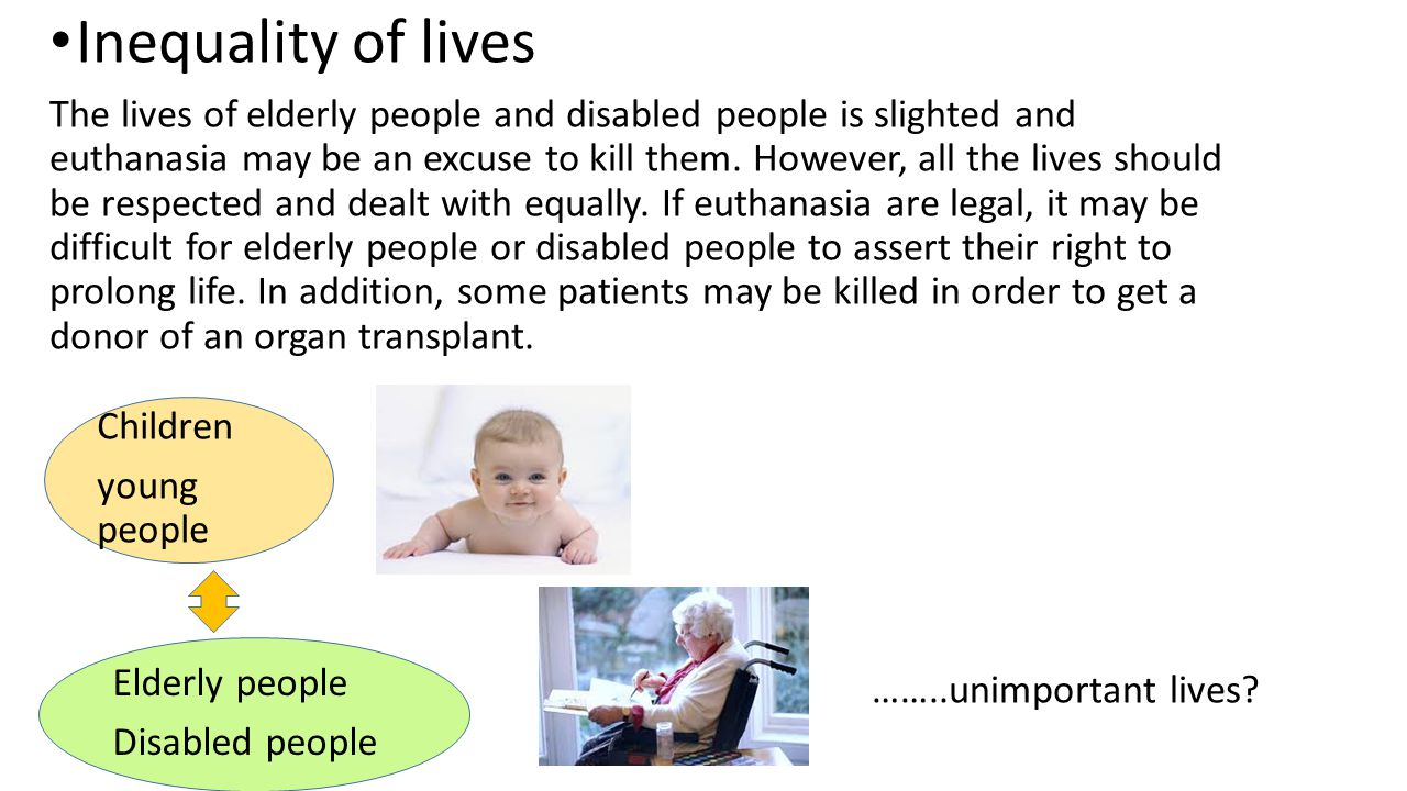 Inequality of lives The lives of elderly people and disabled people is slighted and euthanasia may be an excuse to kill them. However, all the lives s