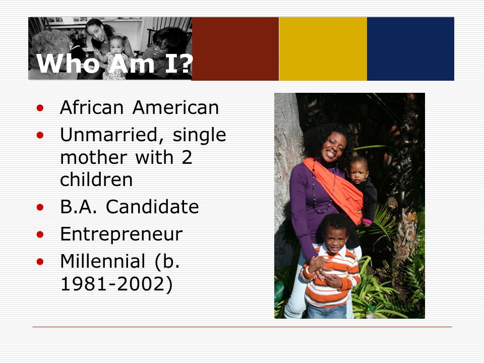 Who Am I? African American Unmarried, single mother with 2 children B.A. Candidate Entrepreneur Millennial (b. 1981-2002)