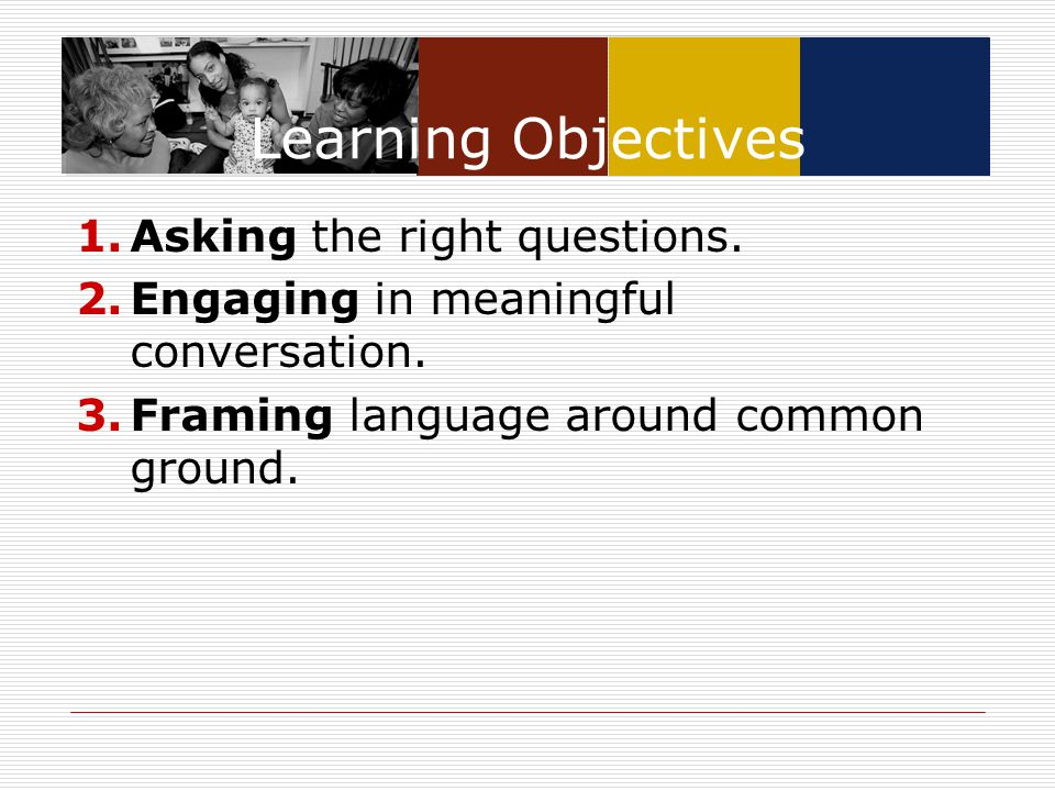 Learning Objectives 1.Asking the right questions. 2.Engaging in meaningful conversation. 3.Framing language around common ground.