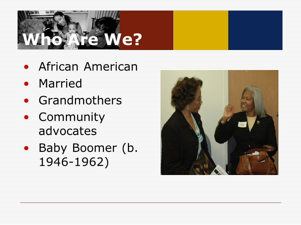 Who Are We? African American Married Grandmothers Community advocates Baby Boomer (b. 1946-1962)