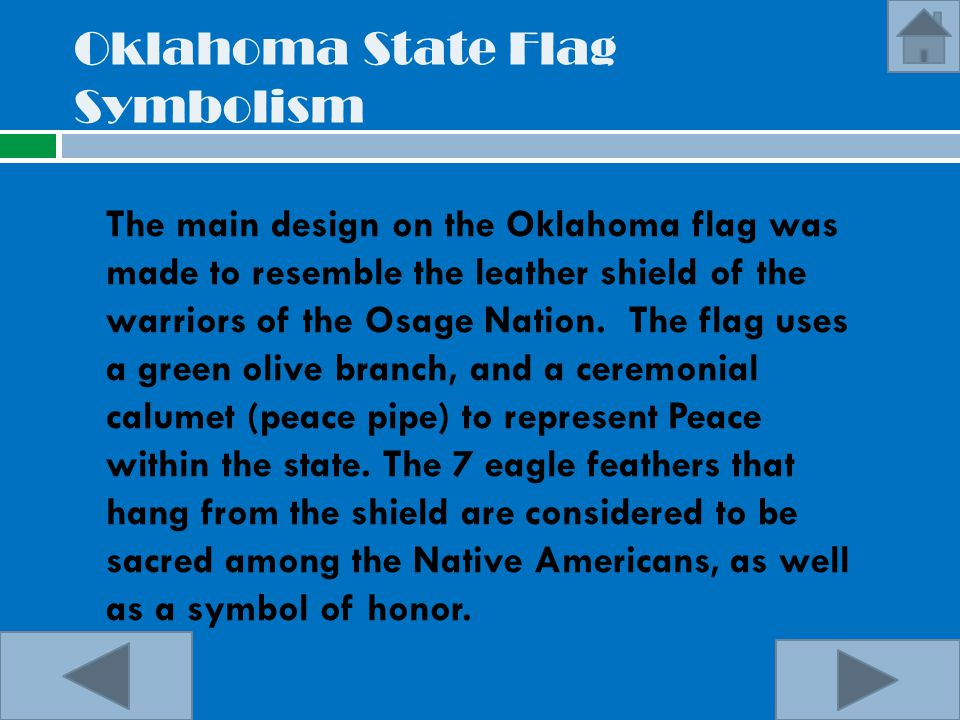 Oklahoma State Flag Symbolism The main design on the Oklahoma flag was made to resemble the leather shield of the warriors of the Osage Nation. The fl