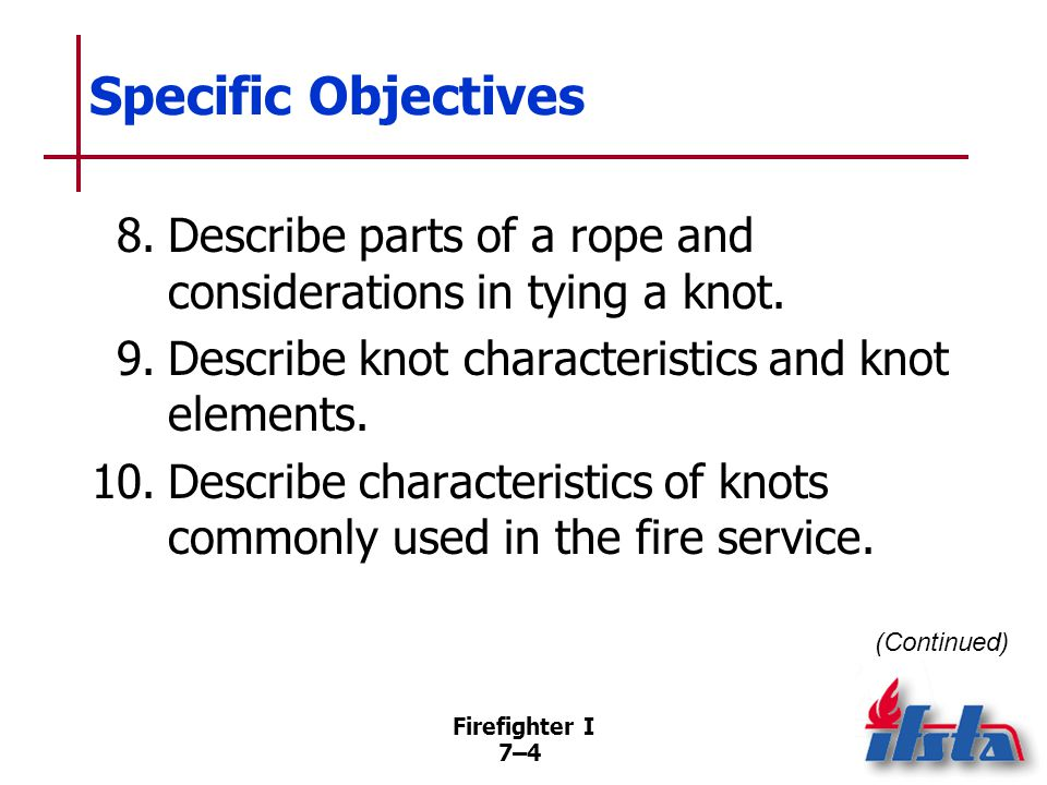 Firefighter I 7–35 Coiling/Uncoiling Rope Coiling necessary so rope may be placed into service with minimum delay important in fire service Improperly coiled rope may become tangled and fail to uncoil