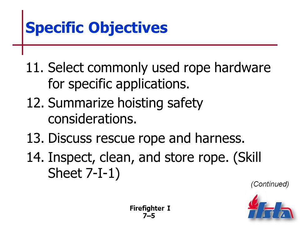 Firefighter I 7–36 Webbing Often used in conjunction with ropes Most made from same materials as synthetic rope; same precautions, maintenance procedures apply Size needed varies with intended use