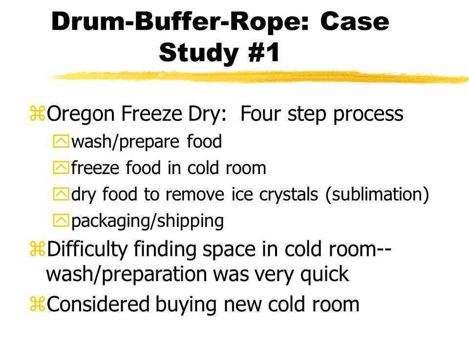 Drum-Buffer-Rope: Case Study #1 zOregon Freeze Dry: Four step process ywash/prepare food yfreeze food in cold room ydry food to remove ice crystals (sublimation) ypackaging/shipping zDifficulty finding space in cold room-- wash/preparation was very quick zConsidered buying new cold room
