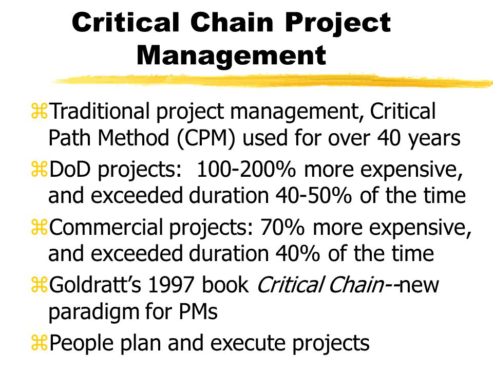 Critical Chain Project Management zTraditional project management, Critical Path Method (CPM) used for over 40 years zDoD projects: 100-200% more expensive, and exceeded duration 40-50% of the time zCommercial projects: 70% more expensive, and exceeded duration 40% of the time zGoldratt's 1997 book Critical Chain--new paradigm for PMs zPeople plan and execute projects