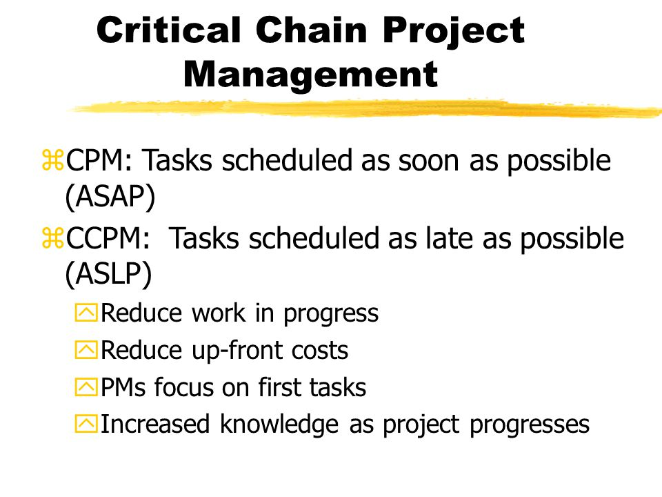 Critical Chain Project Management zCPM: Tasks scheduled as soon as possible (ASAP) zCCPM: Tasks scheduled as late as possible (ASLP) yReduce work in progress yReduce up-front costs yPMs focus on first tasks yIncreased knowledge as project progresses