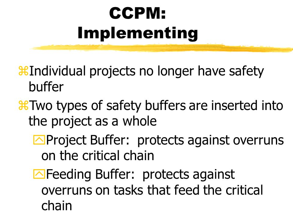 CCPM: Implementing zIndividual projects no longer have safety buffer zTwo types of safety buffers are inserted into the project as a whole yProject Buffer: protects against overruns on the critical chain yFeeding Buffer: protects against overruns on tasks that feed the critical chain