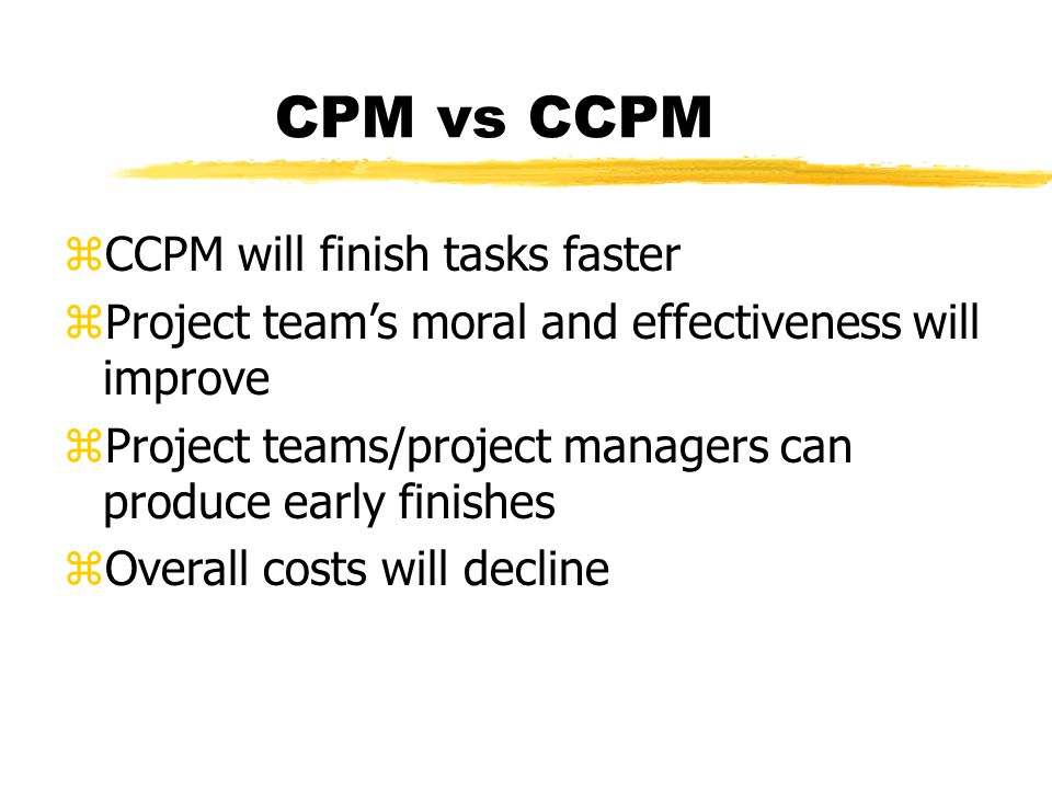 CPM vs CCPM zCCPM will finish tasks faster zProject team's moral and effectiveness will improve zProject teams/project managers can produce early finishes zOverall costs will decline