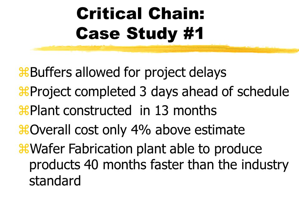 Critical Chain: Case Study #1 zBuffers allowed for project delays zProject completed 3 days ahead of schedule zPlant constructed in 13 months zOverall cost only 4% above estimate zWafer Fabrication plant able to produce products 40 months faster than the industry standard