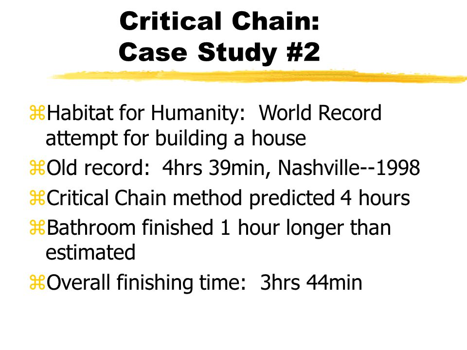 Critical Chain: Case Study #2 zHabitat for Humanity: World Record attempt for building a house zOld record: 4hrs 39min, Nashville--1998 zCritical Chain method predicted 4 hours zBathroom finished 1 hour longer than estimated zOverall finishing time: 3hrs 44min