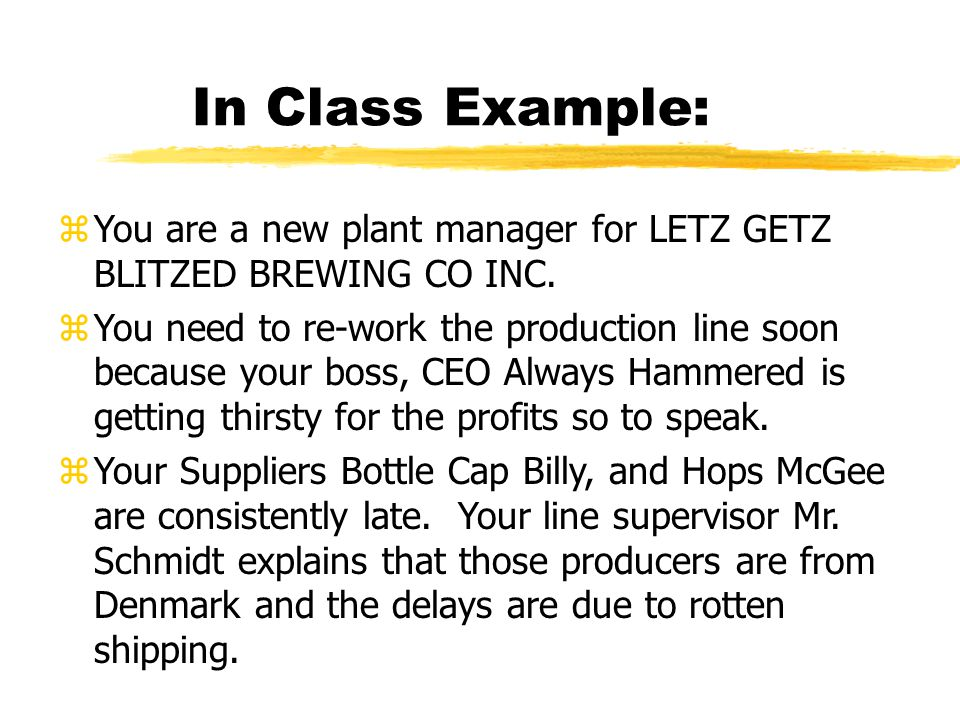 In Class Example: zYou are a new plant manager for LETZ GETZ BLITZED BREWING CO INC.