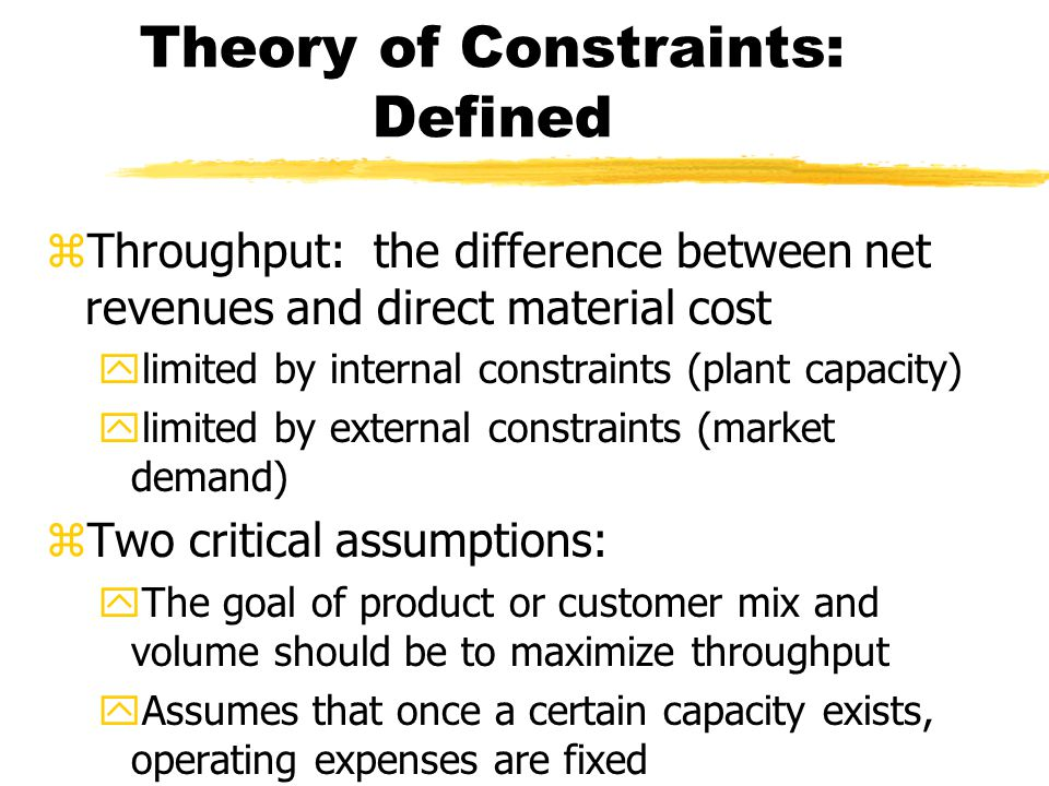 Theory of Constraints: Defined zThroughput: the difference between net revenues and direct material cost ylimited by internal constraints (plant capacity) ylimited by external constraints (market demand) zTwo critical assumptions: yThe goal of product or customer mix and volume should be to maximize throughput yAssumes that once a certain capacity exists, operating expenses are fixed